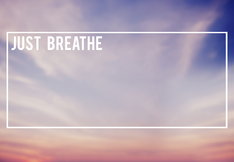 """You can even say to yourself, """"Long, slow, deep breath in, and long slow, deep, breath out."""""""